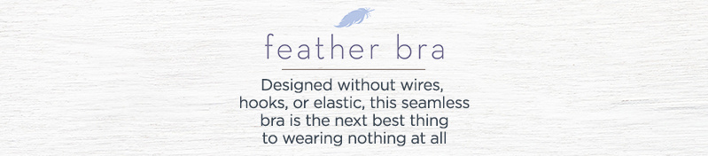 Feather Bra.  Designed without wires, hooks, or elastic, this seamless bra is the next best thing to wearing nothing at all.