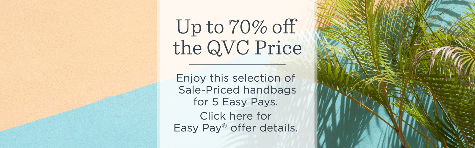 Up to 70% off the QVC Price  Enjoy this selection of Sale-Priced handbags for 5 Easy Pays.  Click here for Easy Pay® offer details.