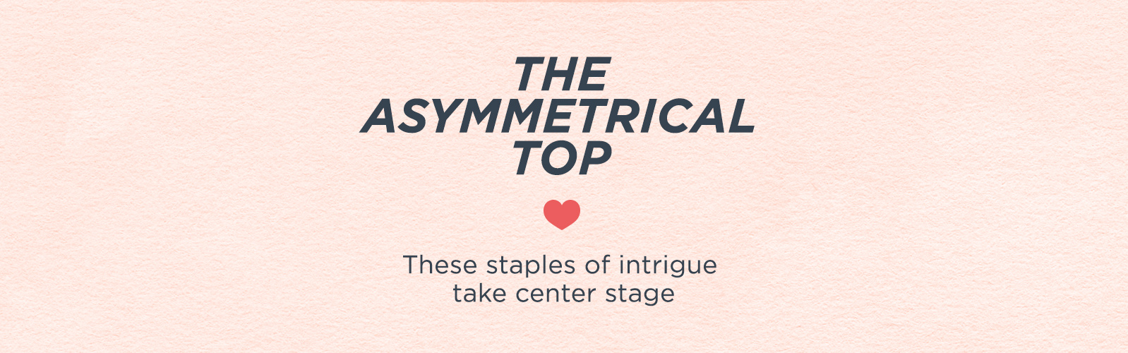The Asymmetrical Top --These staples of intrigue take center stage
