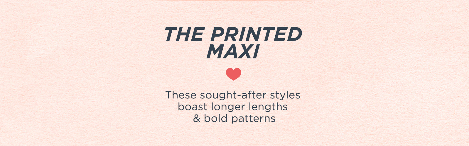 The Printed Maxi  These sought-after styles boast longer lengths & bold patterns