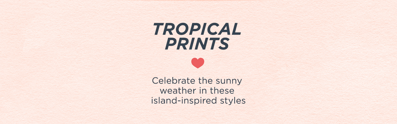Tropical Prints  Celebrate the sunny weather in these island-inspired styles