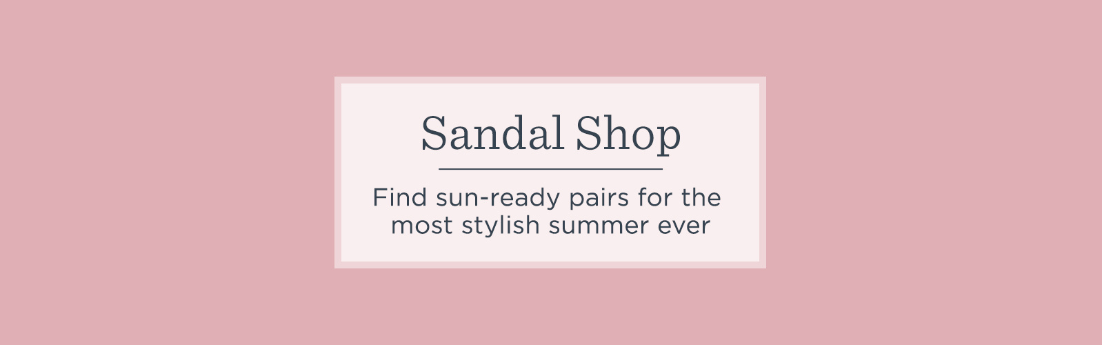 Sandal Shop. Find sun-ready pairs for the most stylish summer ever