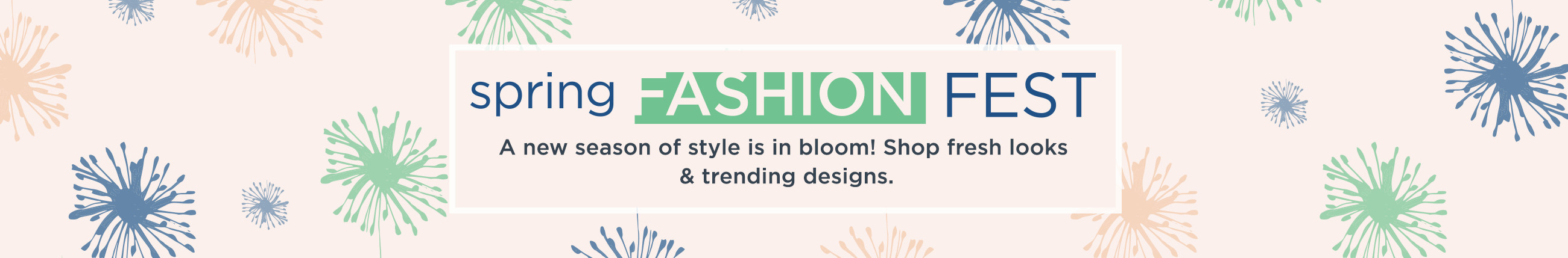 Spring Fashion Fest.  A new season of style is in bloom! Shop fresh looks & trending designs.