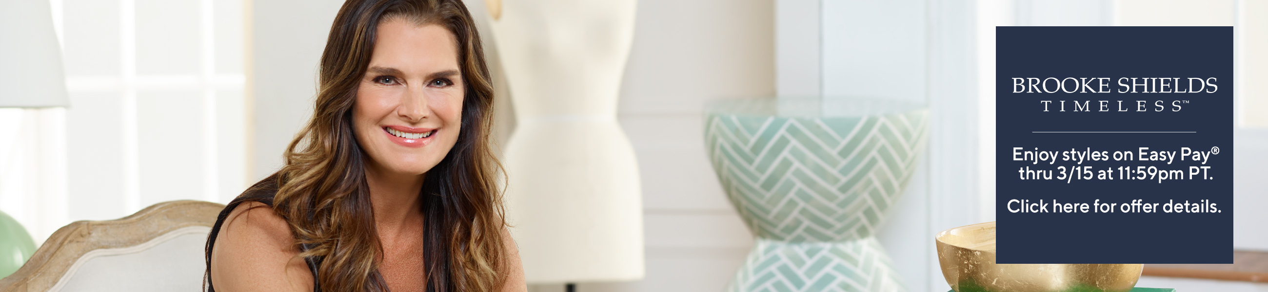 Brook Shields Enjoy styles on Easy Pay® thru 3/15 at 11:59pm PT.   Click here for offer details.