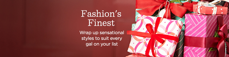 Fashion's Finest Wrap up sensational styles to suit every gal on your list