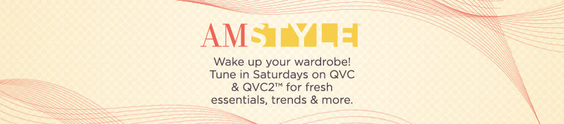 AM Style.  Wake up your wardrobe! Tune in Saturdays on QVC & QVC2™ for fresh essentials, trends & more.