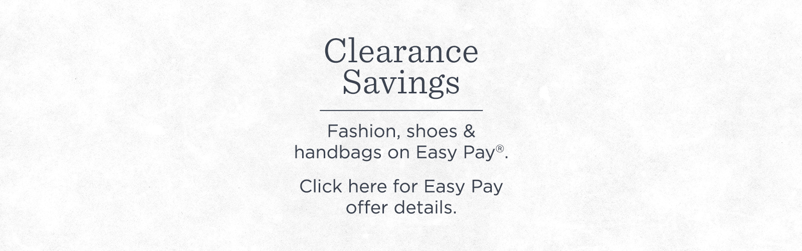 Clearance Savings. Fashion, shoes & handbags on Easy Pay®.  Click here for Easy Pay offer details.