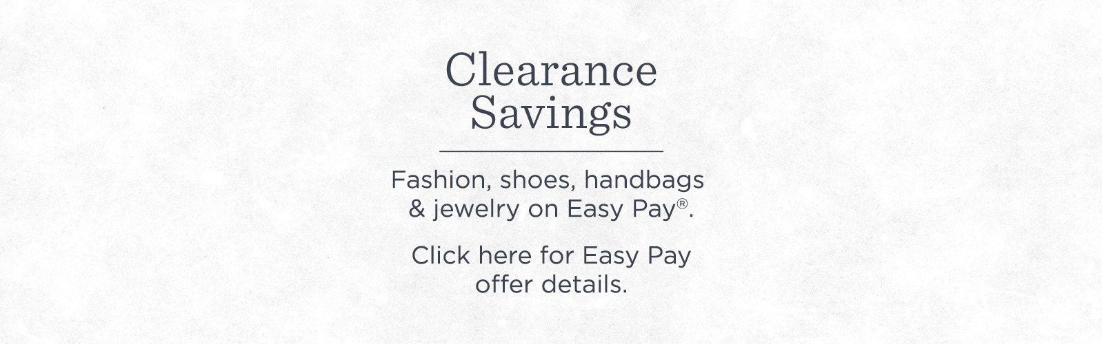 Clearance Savings. Fashion, shoes, handbags & jewelry on Easy Pay®. Click here for offer details.