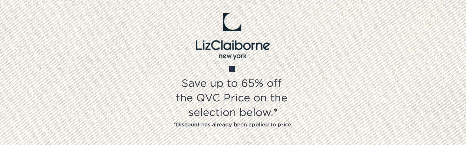 Liz Claiborne New York. Save up to 65% off the QVC Price on the selection below.*  *Discount has already been applied to price.