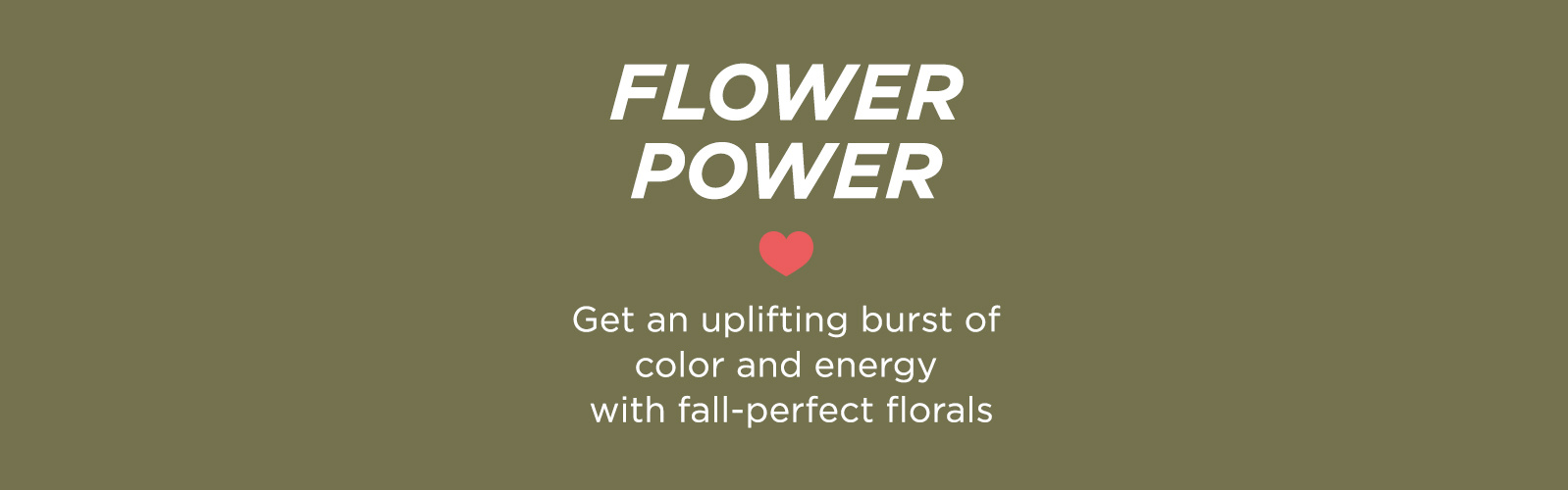 Flower Power - Get an uplifting burst of color & energy with fall-perfect florals