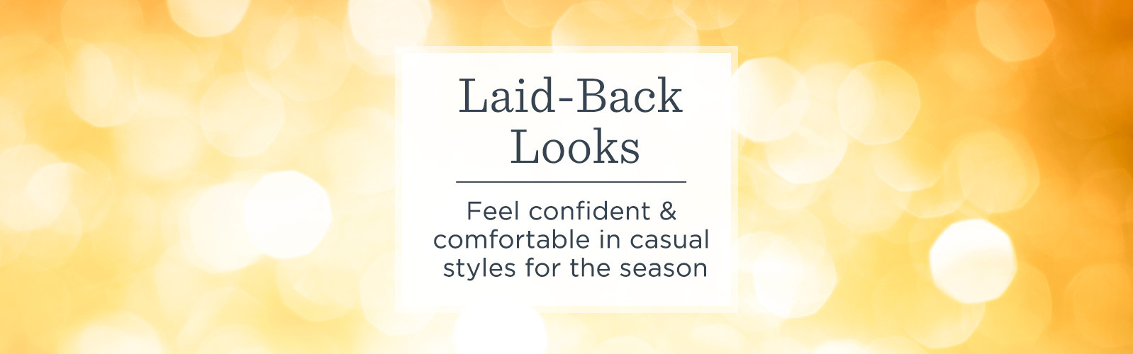 Laid-Back Looks.  Feel confident & comfortable in casual styles for the season.