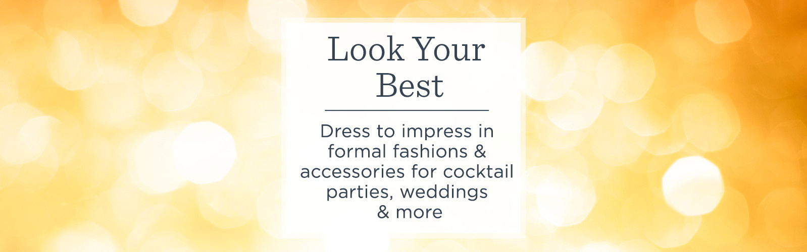Look Your Best - Dress to impress in formal fashions & accessories for cocktail parties, weddings & more