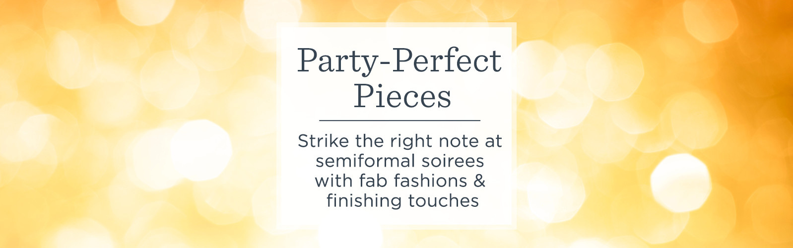 Party-Perfect Pieces.  Strike the right note at semiformal soirees with fab fashions & finishing touches.