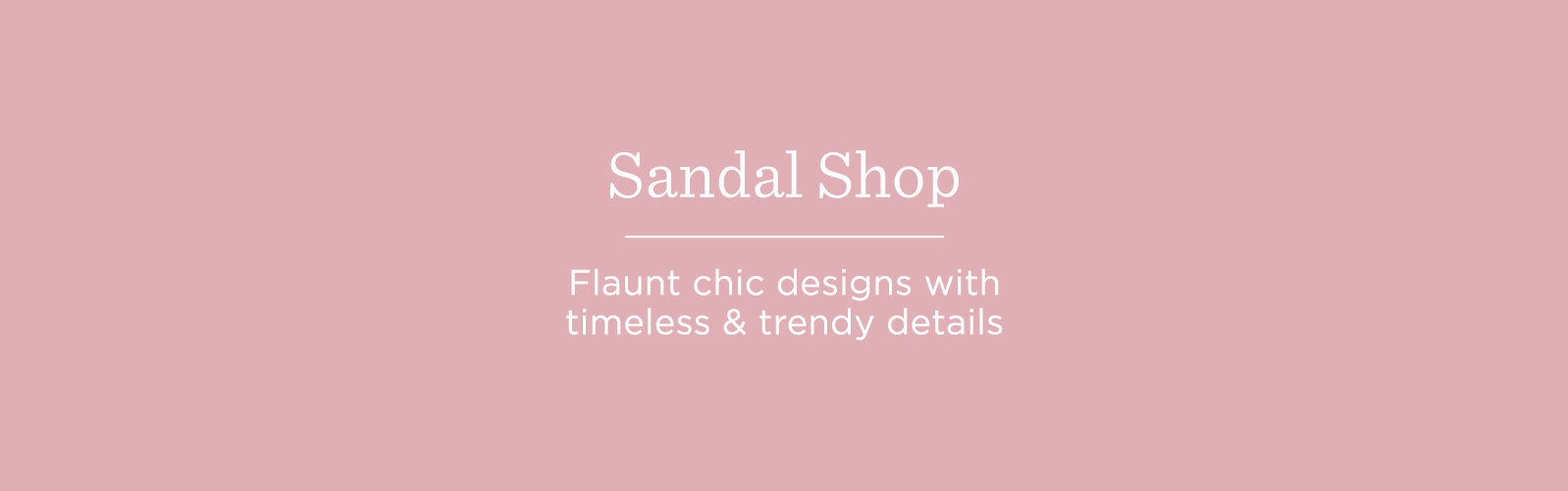 Sandal Shop. Flaunt chic designs with timeless & trendy details