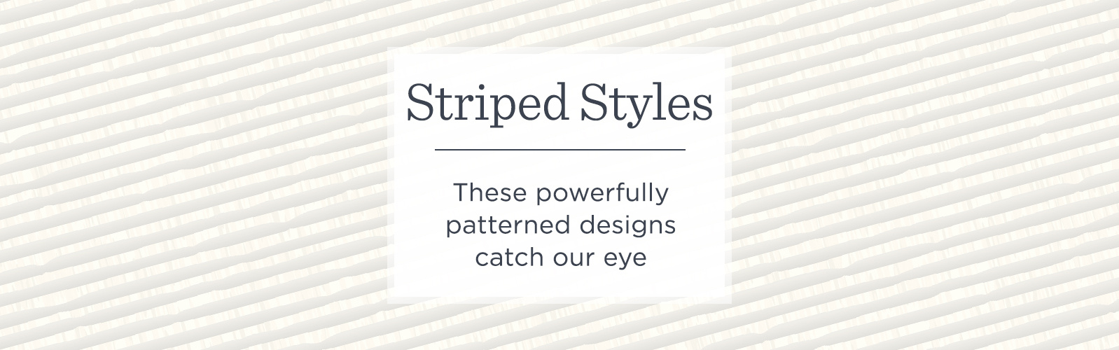 Striped Styles. These powerfully patterned designs catch our eye