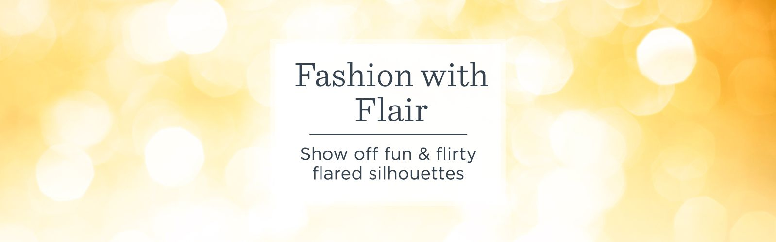 Fashion with Flair. Show off fun & flirty flared silhouettes