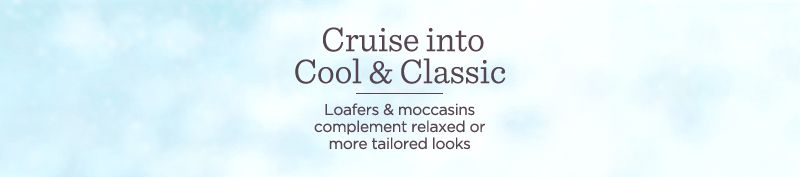 Cruise into Cool & Classic.   Loafers & moccasins complement relaxed or more tailored looks