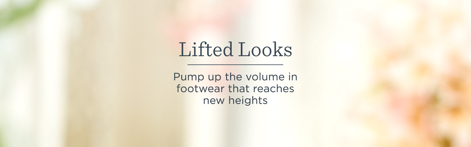 Lifted Looks. Pump up the volume in footwear  that reaches new heights.