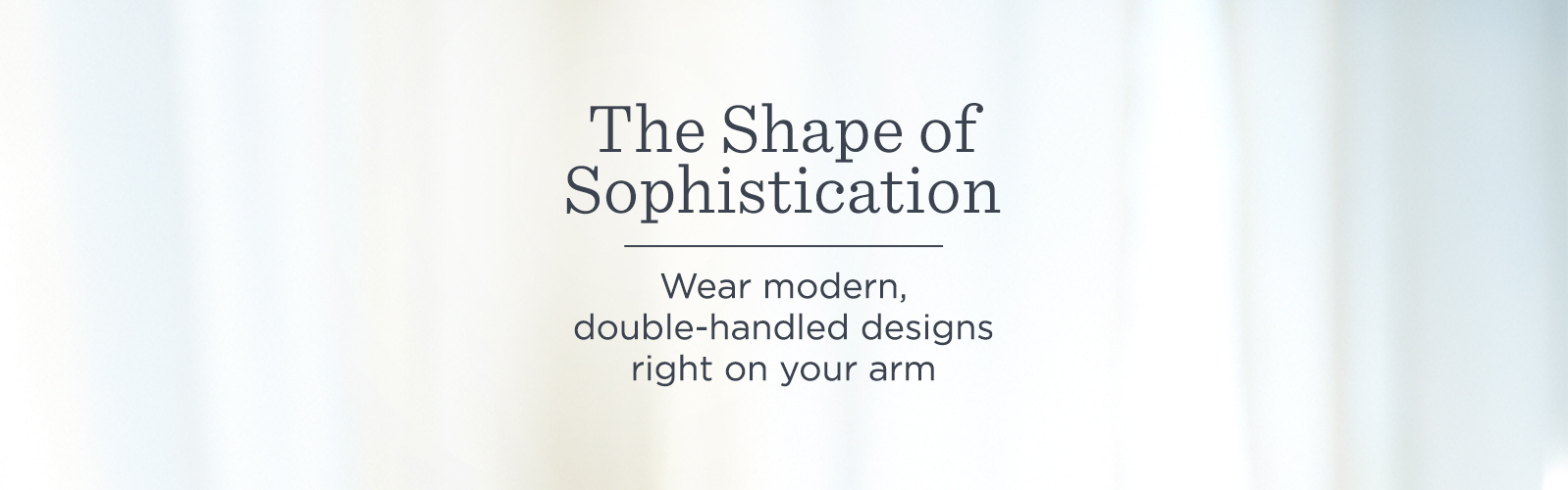 The Shape of Sophistication  Wear modern, double-handled designs right on your arm