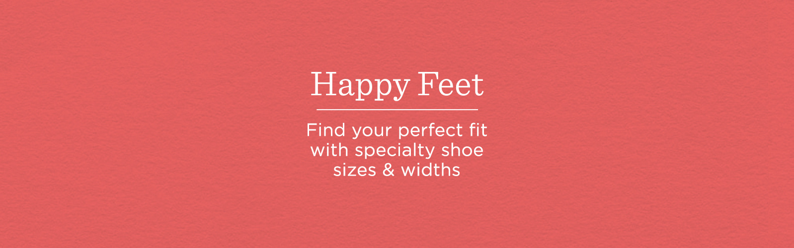 Happy Feet. Find your perfect fit with specialty shoe sizes & widths.