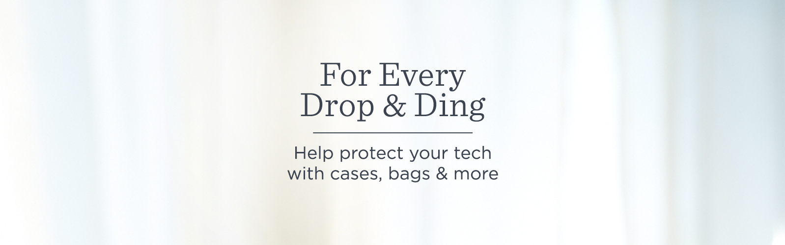 For Every Drop & Ding.  Help protect your tech with cases, bags & more