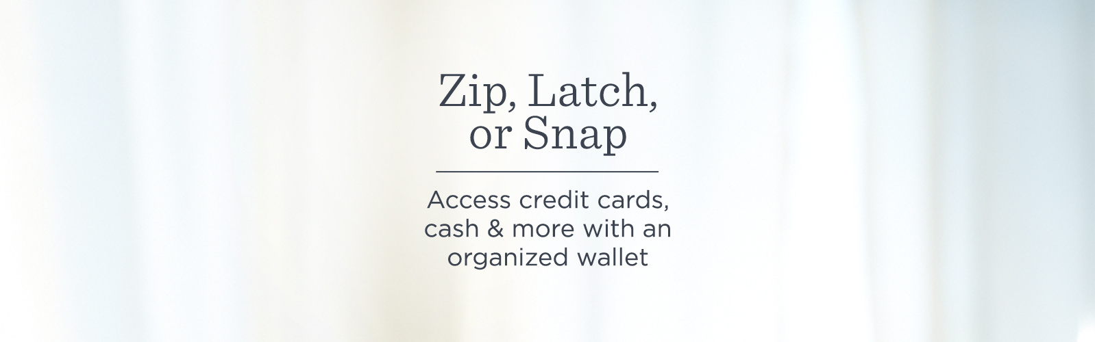 Zip, Latch, or Snap  Access credit cards, cash & more with an organized wallet