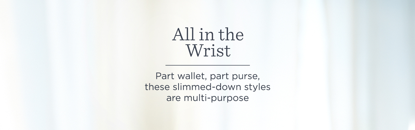 All in the Wrist. Part wallet, part purse, these slimmed-down styles are multi-purpose