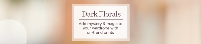 Dark Florals.  Add mystery & magic to your wardrobe with on-trend prints