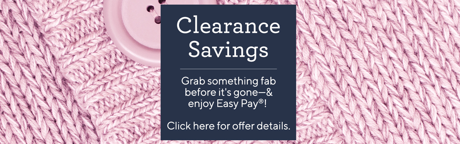 Clearance Savings Grab something fab before it's gone—& enjoy Easy Pay®! Click here for offer details.