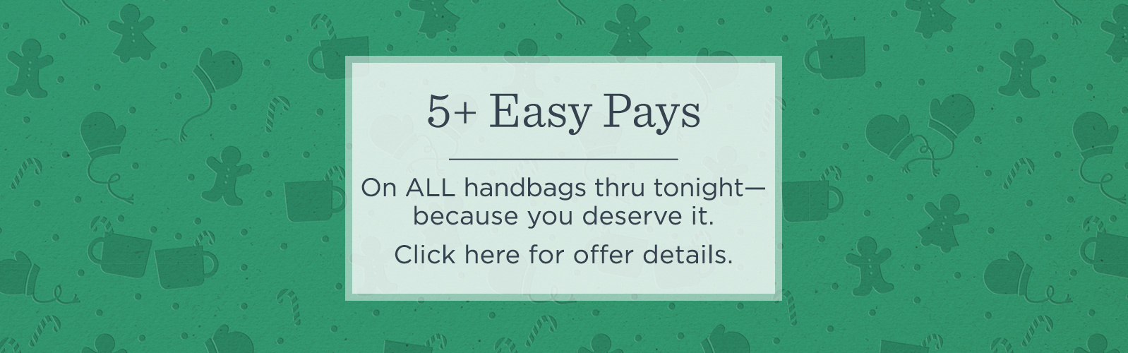 5+ Easy Pays On ALL handbags thru tonight—because you deserve it.  Click here for offer details.