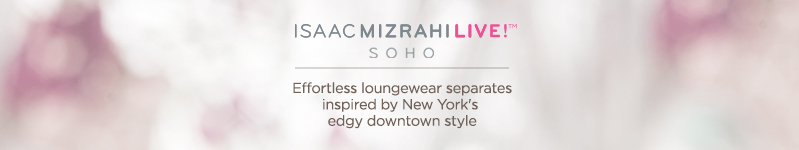 Isaac Mizrahi Live! SOHO.  Effortless loungewear separates inspired by New York's edgy downtown style