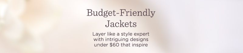 Budget-Friendly Jackets.   Layer like a style expert with intriguing designs under $60 that inspire
