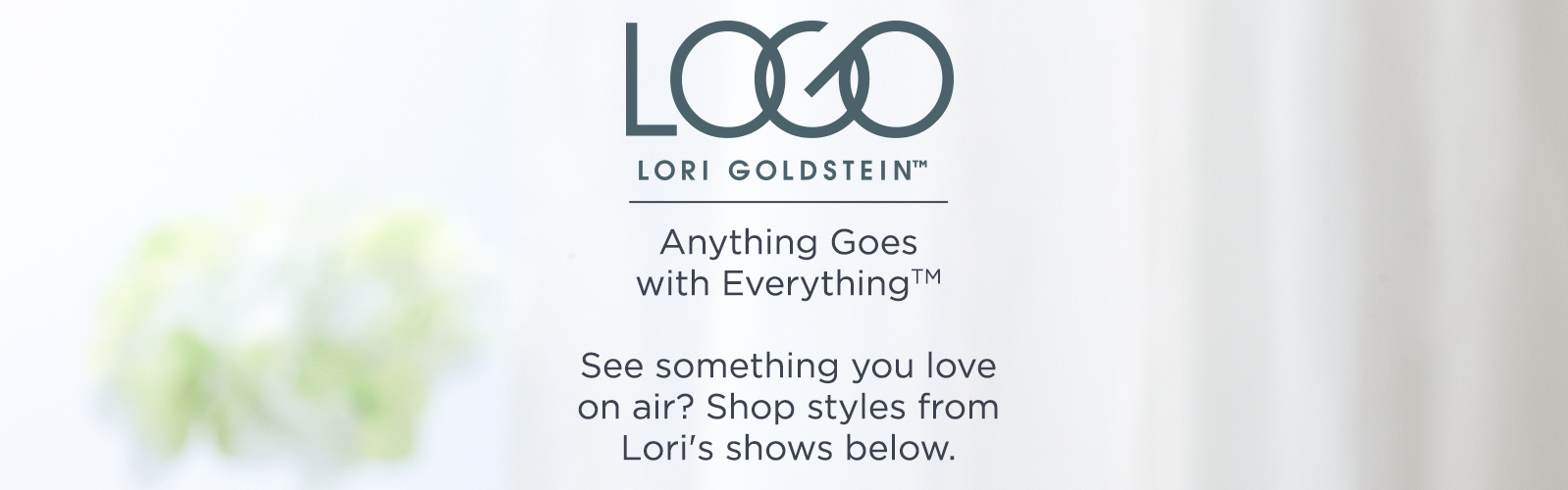 LOGO   Anything Goes with Everything™ See something you love on air? Shop styles from Lori's shows below.
