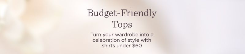 Budget-Friendly Tops.  Turn your wardrobe into a celebration of style with shirts under $60