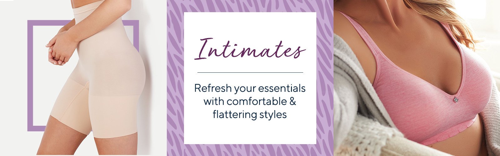 Intimates  Refresh your essentials with comfortable & flattering styles
