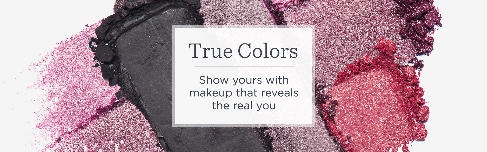 True Colors   Show yours with makeup that reveals the real you