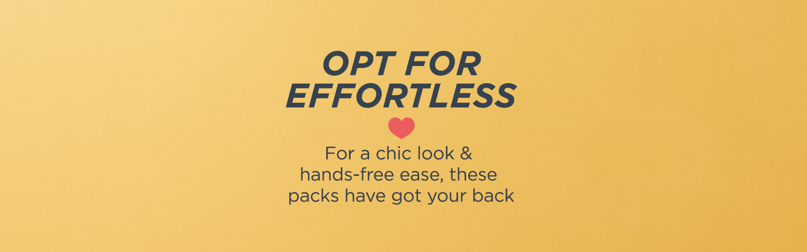 Opt for Effortless. For a chic look & hands-free ease, these packs have got your back
