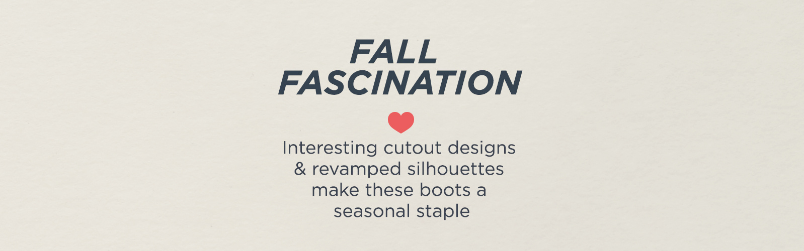 Fall Fascination  Interesting cutout designs & revamped silhouettes make this a seasonal stapleFall Fascination  Interesting cutout designs & revamped silhouettes make these boots a seasonal staple