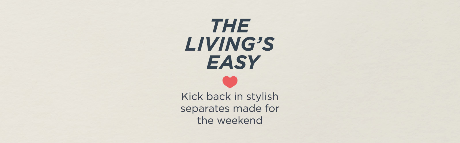 The Living's Easy Kick back in stylish separates made for the weekend