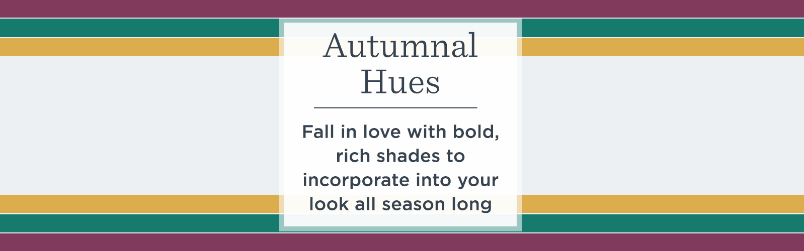 Autumnal Hues. Fall in love with bold, rich shades to incorporate into your look all season long