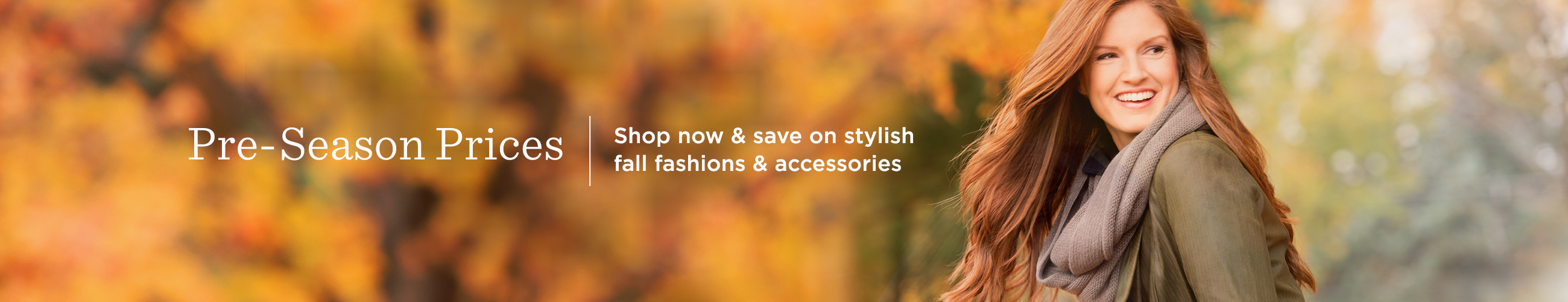 Pre-Season Prices. Shop now & save on stylish fall fashions & accessories