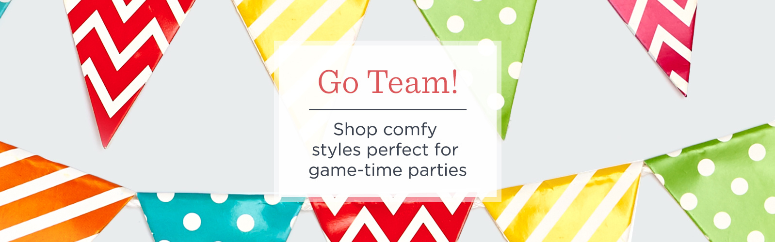Go Team!  Shop comfy styles perfect for game-time parties