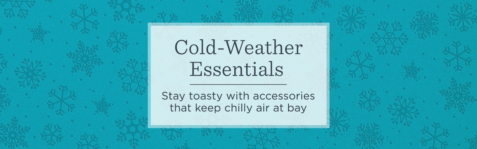 Cold-Weather Essentials  Stay toasty with accessories that keep chilly air at bay