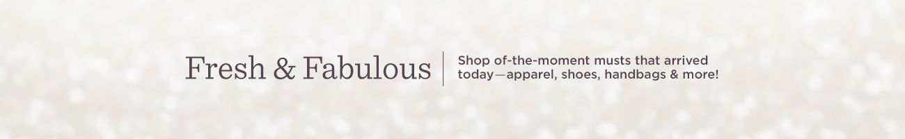 Fresh & Fabulous   Shop of-the-moment musts that arrived today―apparel, shoes, handbags & more!