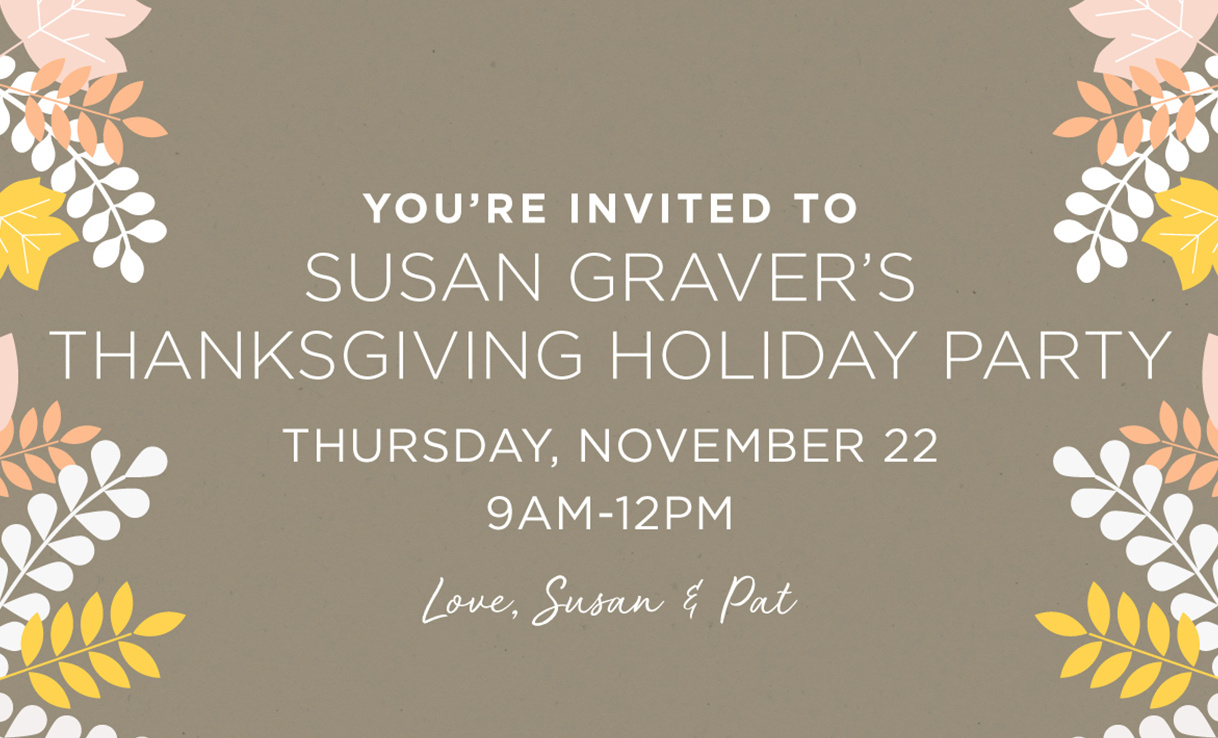 You're invited to Susan Graver's Thanksgiving Holiday Party - Thursday, November 22 9AM-12PM - Love, Susan & Pat