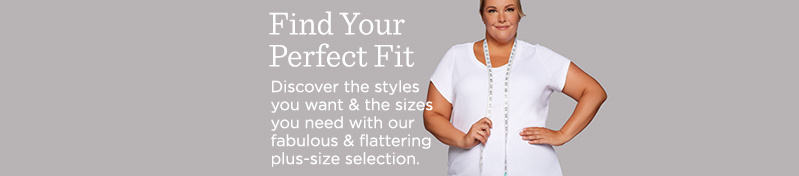 Find Your Perfect Fit.  Discover the styles you want & the sizes you need with our fabulous & flattering plus-size selection.