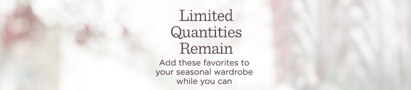 Limited Quantities Remain. Add these favorites to your seasonal wardrobe while you can.