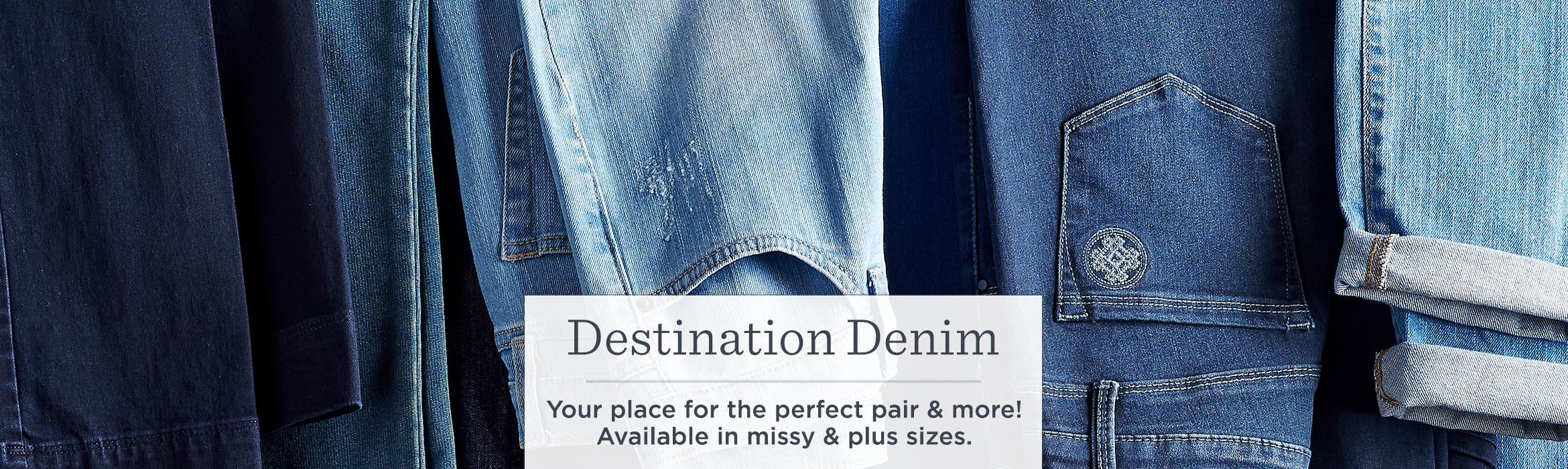 Destination Denim  Your place for the perfect pair & more! Available in missy & plus sizes.