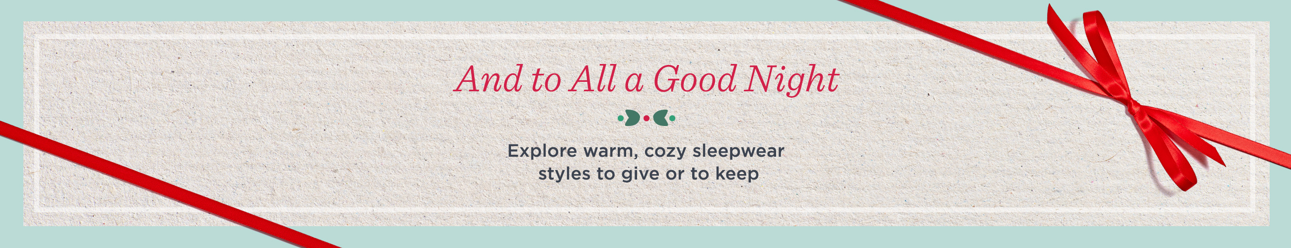 And to All a Good Night. Explore warm, cozy sleepwear styles to give or to keep
