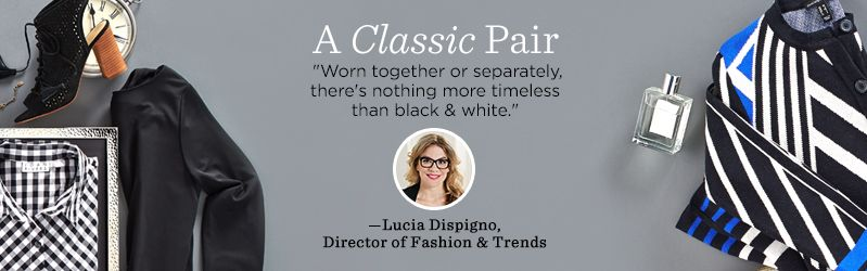 "A Classic Pair ""Worn together or separately, there's nothing more timeless than black & white.""  — Lucia Dispigno, Director of Fashion & Trends"
